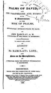 The Psalms of David and the Paraphrases and Hymns: With a Dissertation on the Book of Psalms. To which are Added an Account of Mr. Barclay's Life and Notes on the Paraphrases