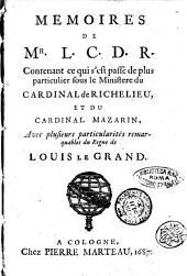Memoires de M.r L. C. D. R. Contenant ce qui s'est passé de plus particulier sous le ministre cardinal de Richelieu, et du cardinal Mazarin, avec plusieurs particularités remaerquables du regne de Louis Le Grand