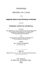 Condensed reports of cases in the Superior Court of the territory of Orleans, and in the Supreme Court of Louisiana: containing the decisions ofthose courts from the autumn term, 1809, to the March term, 1830, and which were embraced in the twenty volumes of Fr. Xavier Martin's reports; with notes of Louisiana cases, wherein the doctrines are affirmed, contradicted, or extended, and of the subsequent legislation, Volume 4