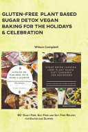 Gluten Free Plant Based Sugar Detox Vegan Baking for the Holidays   Celebration PDF