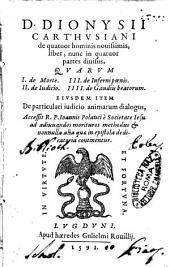 D. Dionysii Carthusiani De quatuor hominis nouissimis, liber, nunc in quatuor partes diuisus, quarum 1. de morte. 2. de iudicio. 3. de inferni poenis. 4. de gaudiis beatorum. Eiusdem item De particulari iudicio animarum dialogus, accessit R. P. Ioannis Polanci è Societate Iesu ad adiuuandos morituros methodus & nonnulla alia quae in epistola dedicatoria continentur