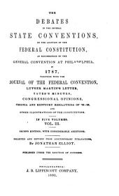 The Debates in the Several State Conventions on the Adoption of the Federal Constitution, as Recommended by the General Convention at Philadelphia, in 1787: Together with the Journal of the Federal Convention, Luther Martin's Letter, Yates's Minutes, Congressional Opinions, Virginia and Kentucky Resolutions of '98-'99, and Other Illustrations of the Constitution ...