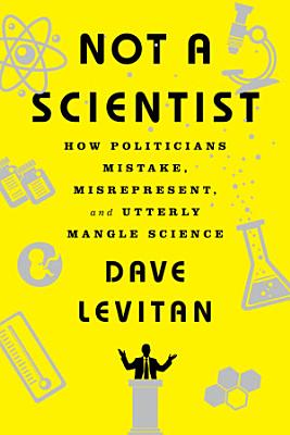 Not a Scientist  How Politicians Mistake  Misrepresent  and Utterly Mangle Science