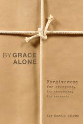By Grace Alone: Forgiveness for Everyone, for Everything, for Evermore