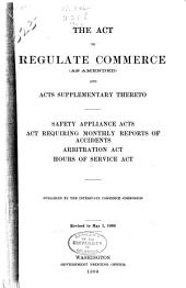 The Act to Regulate Commerce (as Amended) and Acts Supplementary Thereto: Safety Appliance Acts, Act Requiring Monthly Reports of Accidents, Arbitration Act, Hours of Service Act