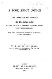 A Book about London: The Streets of London. An Alphabetical Index to the Principal Streets, Squares, Parks, and Thoroughfares; with Their Associations: Historical, Traditional, Social, and Literary