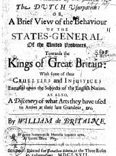 The Dutch Usurpation: Or, a Brief View of the Behaviour of the States-General of the United Provinces, Towards the Kings of Great Britain: with Some of Their Cruelties and Injustices Exercised Upon the Subjects of the English Nation. As Also, a Discovery of what Arts They Have Used to Arrive at Their Late Grandeur,&c