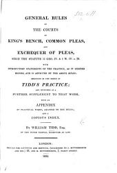 General Rules of the Courts of King's Bench, Common Pleas, and Exchequer of Pleas, since ... 11 Geo. IV. & 1 W. IV. c. 70, with introductory statements of the practice, as it existed before, and is affected by the above rules: arranged in the order of Tidd's Practice; and intended as a further supplement to that work, etc