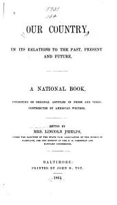 Our Country, in Its Relations to the Past, Present and Future: A National Book, Consisting of Original Articles in Prose and Verse, Contributed by American Writers