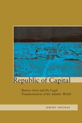 Republic of Capital: Buenos Aires and the Legal Transformation of the Atlantic World