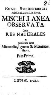 Eman. Swedenborgii Assess. Coll. Metall. in Suecia, Miscellanea Observata Circa Res Naturales & praefertim circa Mineralia, Ignem & Montium strata