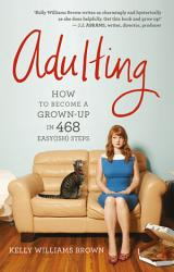 Adulting How To Become A Grown Up In 468 Easy Ish Steps PDF