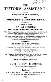 The Tutor's Assistant: Being a Compendium of Arithmetic and a Complete Question-book, to which is Added an Appendix on Circulating Decimals...