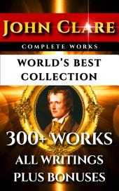 John Clare Complete Works – World's Best Collection: 300+ Works – All Poems, Love Poetry, Ballads, Songs, Odes, Plus Biography, Rare Additional Material and Bonuses