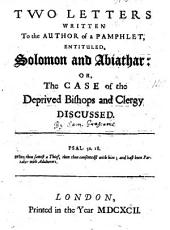 Two Letters Written to the Author of a Pamphlet Entituled Solomon and Abiathar, Or, The Case of the Deprived Bishops and Clergy Discussed