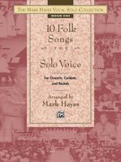 The Mark Hayes Vocal Solo Collection: 10 Folk Songs for Solo Voice (Medium High Voice): For Concerts, Contests, and Recitals