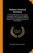 Webster s Practical Dictionary  A Practical Dictionary of the English Language Giving the Correct Spelling  Pronunciation and Definitions of Words Bas PDF