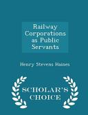 Railway Corporations as Public Servants - Scholar's Choice Edition