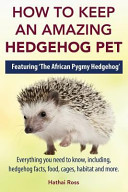 How to Keep an Amazing Hedgehog Pet  Featuring  The African Pygmy Hedgehog     PDF