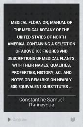 Medical Flora: Or, Manual of the Medical Botany of the United States of North America. Containing a Selection of Above 100 Figures and Descriptions of Medical Plants, with Their Names, Qualities, Properties, History, &c.: and Notes Or Remarks on Nearly 500 Equivalent Substitutes. In Two Volumes ...