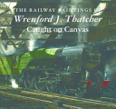The Railway Paintings of Wrenford J  Thatcher