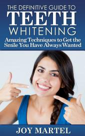 The Definitive Guide to Teeth Whitening: Amazing Techniques to Get the Smile You Have Always Wanted