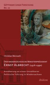 Der niedersächsische Ministerpräsident Ernst Albrecht (1976-1990): Annäherung an einen Unnahbaren. Politsche Führung in Niedersachsen.
