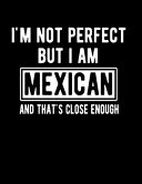 I m Not Perfect But I Am Mexican And That s Close Enough
