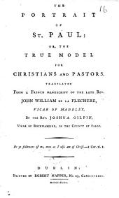 The Portrait of St. Paul: Or, the True Model for Christians and Pastors. Translated from a French Manuscript of the Late Rev. John William de la Flechere, ... by the Rev. Joshua Gilpin, ...