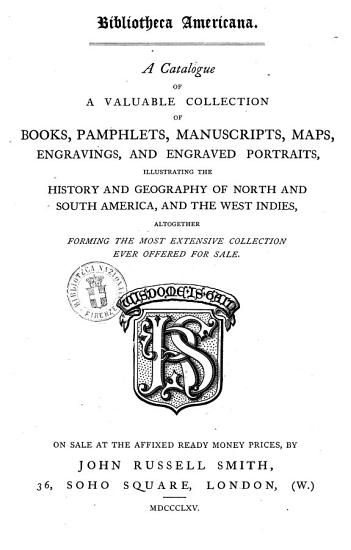 A Catalogue of a Valuable Collection of Books  Pamphlets  Manuscripts  Maps  Engravings  and Engraved Portaits  Illustrating the History and Geography of North and South America  and the West Indies  Altogether Forming the Most Extensive Collection Ever Offered for Sale PDF