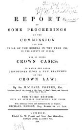 A Report of Some Proceedings on the Commission for the Trial of the Rebels in the Year 1746 in the County of Surrey and of Other Crown Cases: To which are Added Discourses Upon a Few Branches of the Crown Law