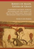 Bodies of Maize  Eaters of Grain  Comparing material worlds  metaphor and the agency of art in the Preclassic Maya and Mycenaean early civilisations PDF