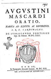 Augustini Mascardi Oratio. Habita ad illustr. ac reuerend. S.R.E. cardinales. De subrogando pontifice sept. Id. Februar. 1621