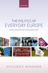 The Politics of Everyday Europe: Constructing Authority in the European Union