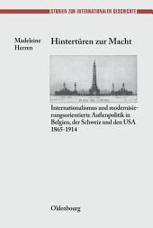 Hintertüren zur Macht: Internationalismus und modernisierungsorientierte Außenpolitik in Belgien, der Schweiz und den USA 1865-1914