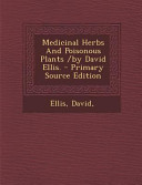 Medicinal Herbs and Poisonous Plants /by David Ellis. - Primary Source Edition