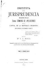 Instituta de la jurisprudencia establecida por las excmas. Cámaras de apelaciones de la capital de la República Argentina en sus sentencias, por orden numérico y alfabético: Volumen 5,Parte 1