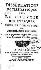 Dissertations ecclesiastiques sur le pouvoir des evesques, pour la diminution ou augmentation des festes. Par messeigneurs les evesques de Saintes, de la Rochelle & de Perigueux