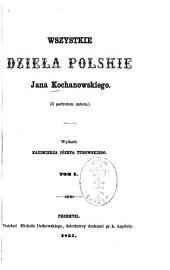 Wszystkie dzieła polskie Jana Kochanowskiego: Wydanie Kazimierza Józefa Turowskiego, Tom 1