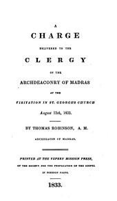 A Charge Delivered to the Clergy of the Archdeaconry of Madras at the Visitation in St George's Church, August 13th, 1833