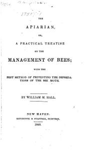 The apiarian, or, A practical treatise on the management of bees: with the best method of preventing the depredations of the bee moth