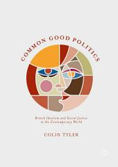 Common Good Politics: British Idealism and Social Justice in the Contemporary World