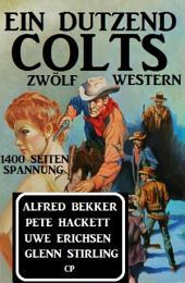 Ein Dutzend Colts: Zwölf Western: 1400 Seiten Spannung