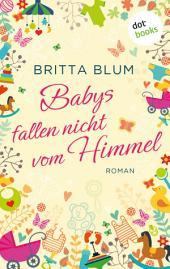 Babys fallen nicht vom Himmel: Roman