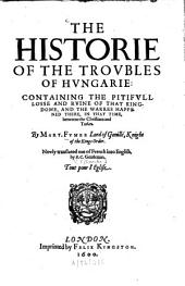 The Historie of the Troubles of Hungarie: Containing the Pitifull Losse and Ruine of that Kingdome ...