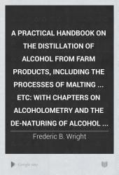 A Practical Handbook on the Distillation of Alcohol from Farm Products, Including the Processes of Malting ... Etc: With Chapters on Alcoholometry and the De-naturing of Alcohol ...