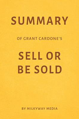 Summary of Grant Cardone   s Sell or Be Sold by Milkyway Media PDF