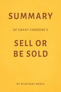 Summary of Grant Cardone   s Sell or Be Sold by Milkyway Media Book