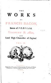 The Works of Francis Bacon, Baron of Verulam, Viscount St. Alban, Lord High Chancellor of England ...: With Several Additional Pieces, Never Before Printed in Any Edition of His Works. To which is Prefixed, a New Life of the Author, Volume 3