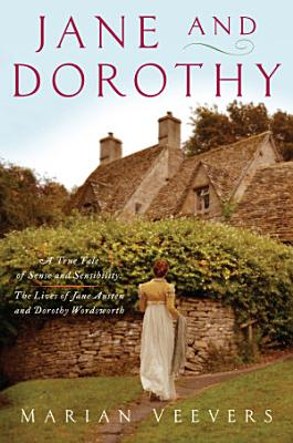 Jane and Dorothy  A True Tale of Sense and Sensibility The Lives of Jane Austen and Dorothy Wordsworth
